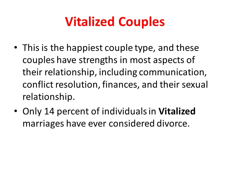 Vitalized Couples This is the happiest couple type, and these couples have strengths in most aspects of their relationship, including communication, c