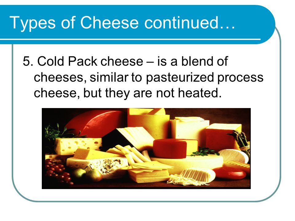 Types of Cheese continued… 5.