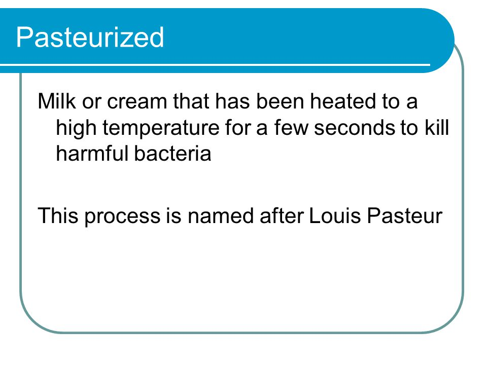 Pasteurized Milk or cream that has been heated to a high temperature for a few seconds to kill harmful bacteria This process is named after Louis Pasteur
