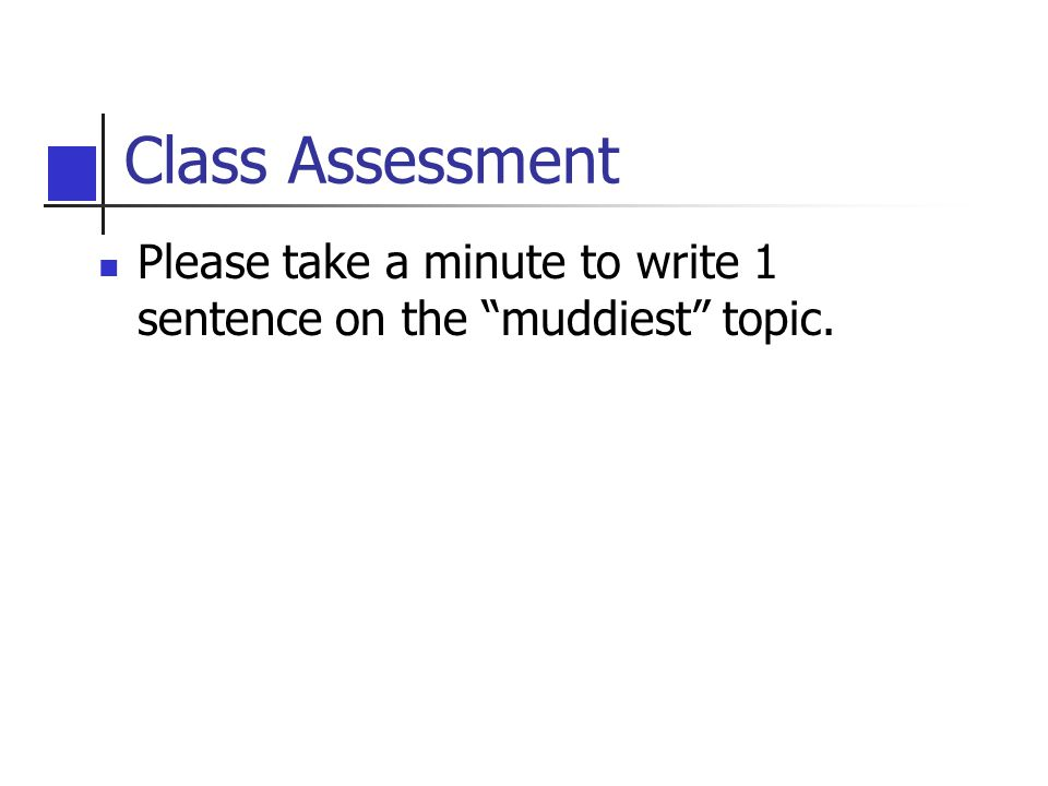 Class Assessment Please take a minute to write 1 sentence on the muddiest topic.