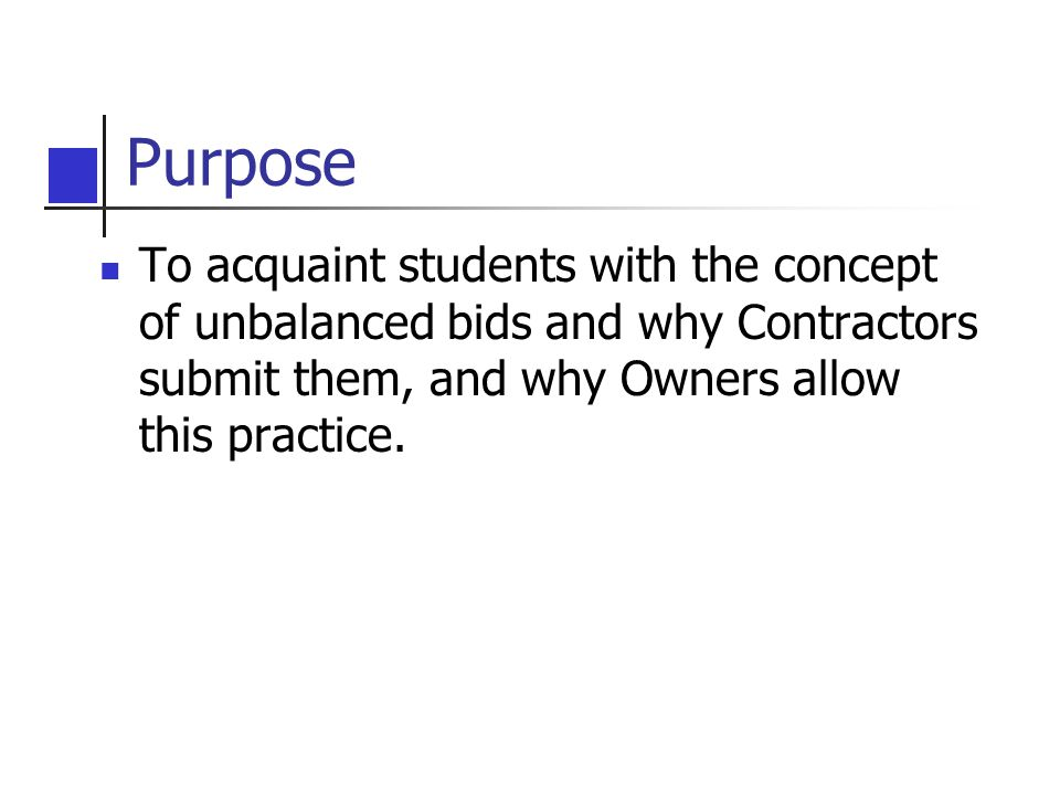 Purpose To acquaint students with the concept of unbalanced bids and why Contractors submit them, and why Owners allow this practice.