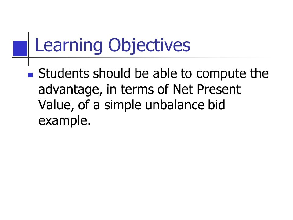 Learning Objectives Students should be able to compute the advantage, in terms of Net Present Value, of a simple unbalance bid example.