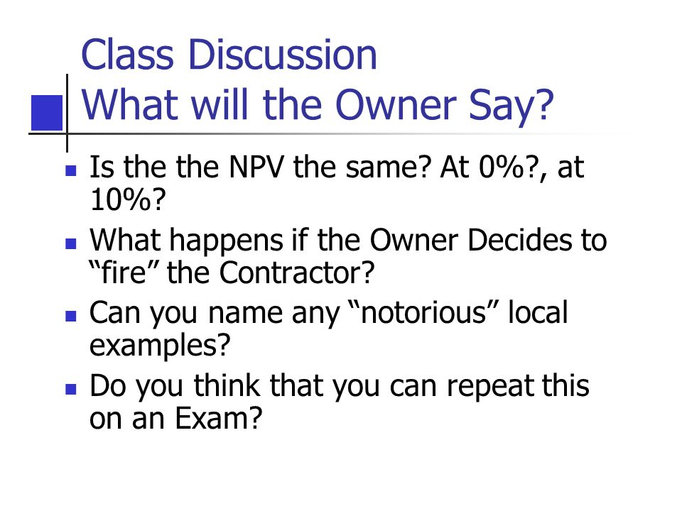 Class Discussion What will the Owner Say. Is the the NPV the same.
