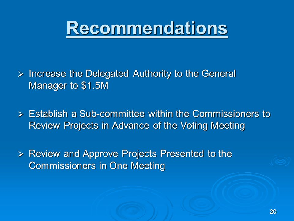20 Recommendations  Increase the Delegated Authority to the General Manager to $1.5M  Establish a Sub-committee within the Commissioners to Review P