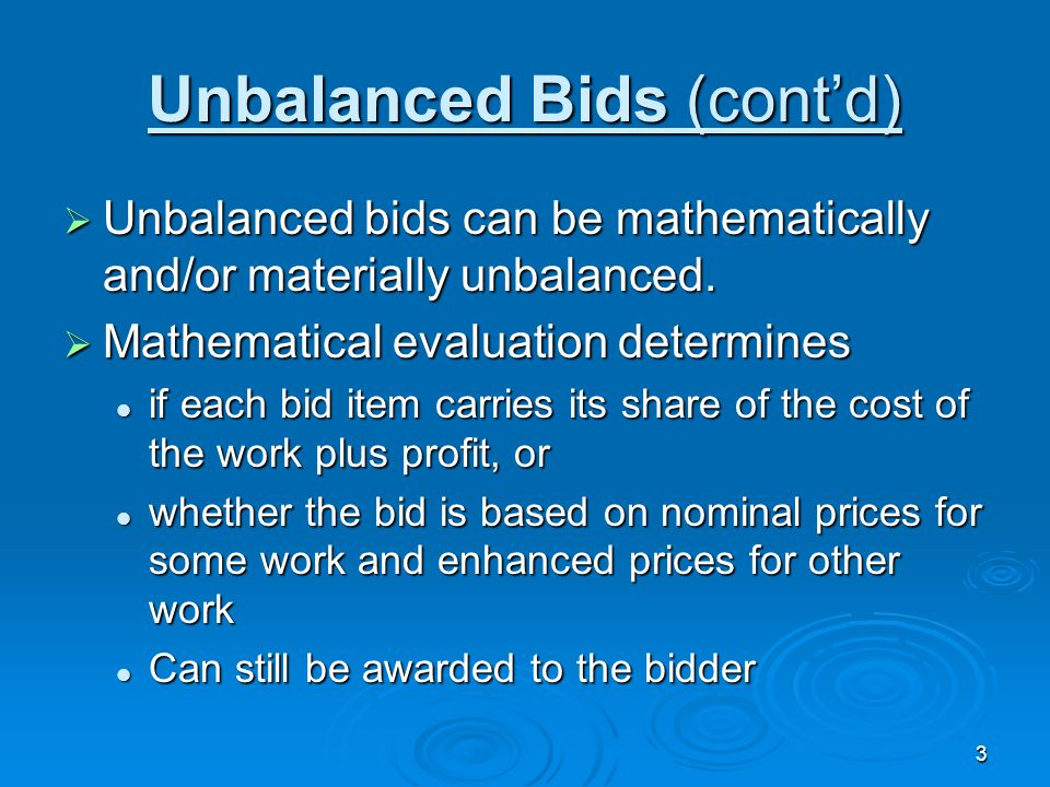 3 Unbalanced Bids (cont'd)  Unbalanced bids can be mathematically and/or materially unbalanced.  Mathematical evaluation determines if each bid item