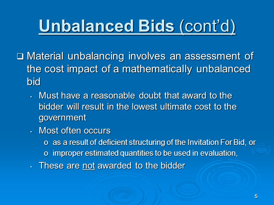 5 Unbalanced Bids (cont'd)  Material unbalancing involves an assessment of the cost impact of a mathematically unbalanced bid Must have a reasonable