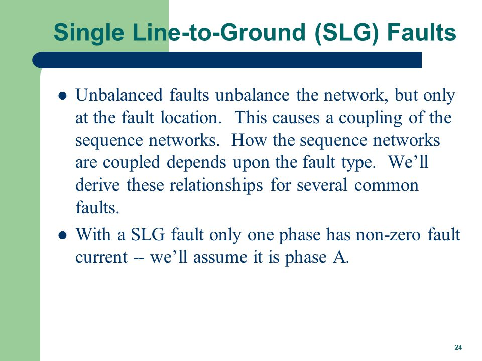 24 Single Line-to-Ground (SLG) Faults Unbalanced faults unbalance the network, but only at the fault location. This causes a coupling of the sequence