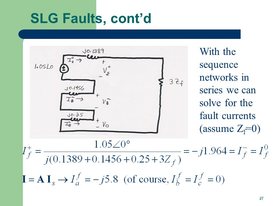 27 SLG Faults, cont'd With the sequence networks in series we can solve for the fault currents (assume Z f =0)