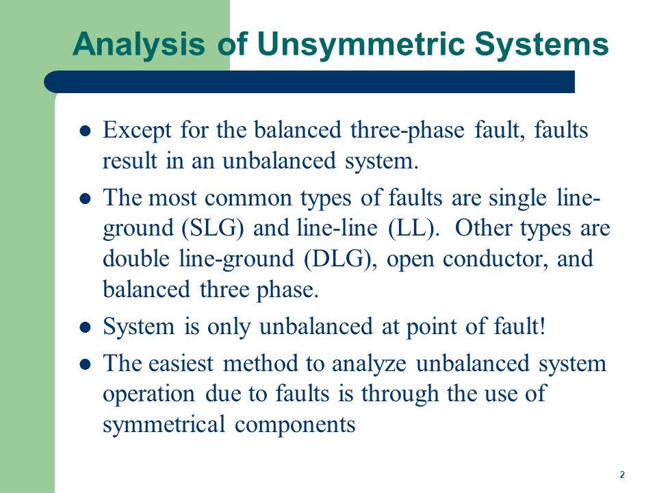 2 Analysis of Unsymmetric Systems Except for the balanced three-phase fault, faults result in an unbalanced system. The most common types of faults ar