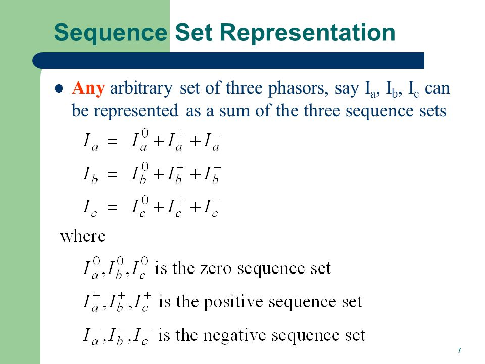 7 Sequence Set Representation Any arbitrary set of three phasors, say I a, I b, I c can be represented as a sum of the three sequence sets