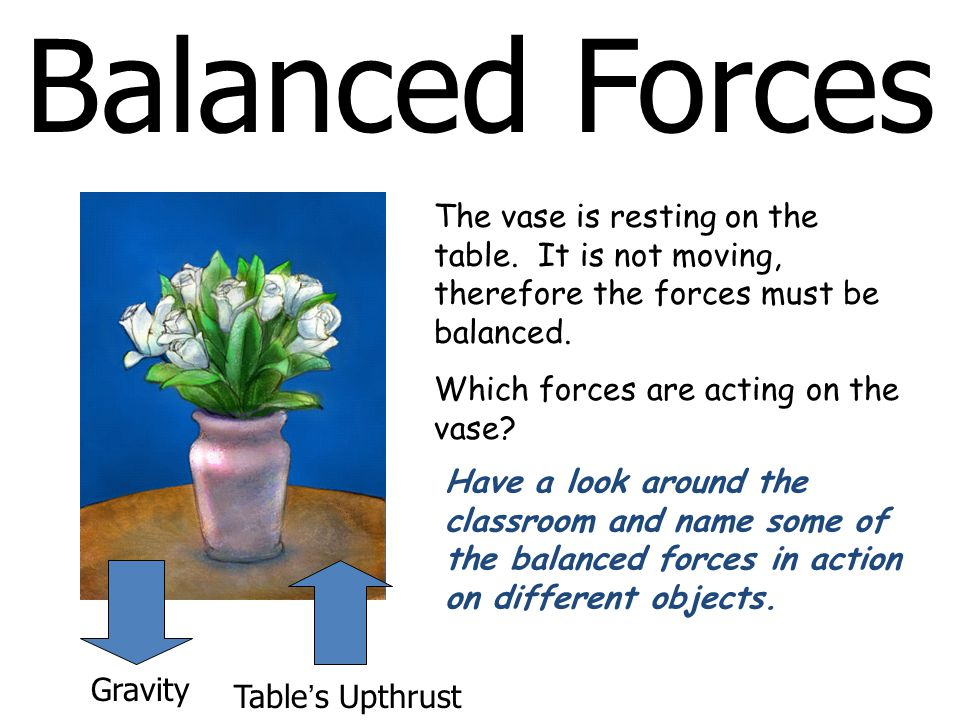 Balanced Forces The vase is resting on the table. It is not moving, therefore the forces must be balanced. Which forces are acting on the vase? Gravit