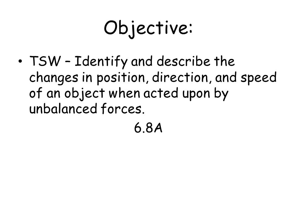 Objective: TSW – Identify and describe the changes in position, direction, and speed of an object when acted upon by unbalanced forces. 6.8A