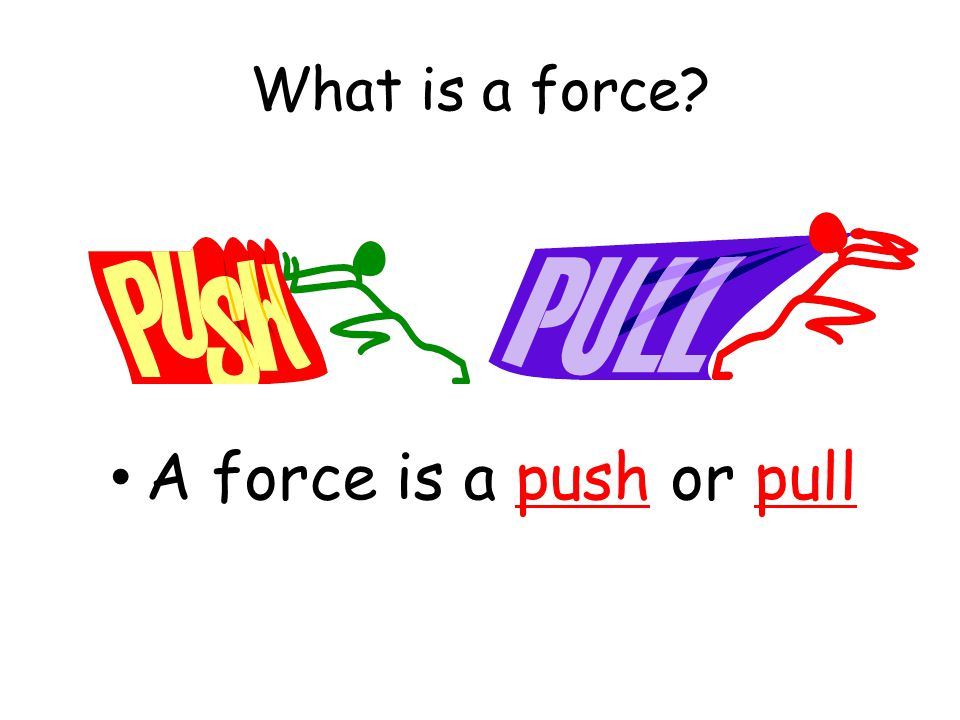 What is a force? A force is a push or pull