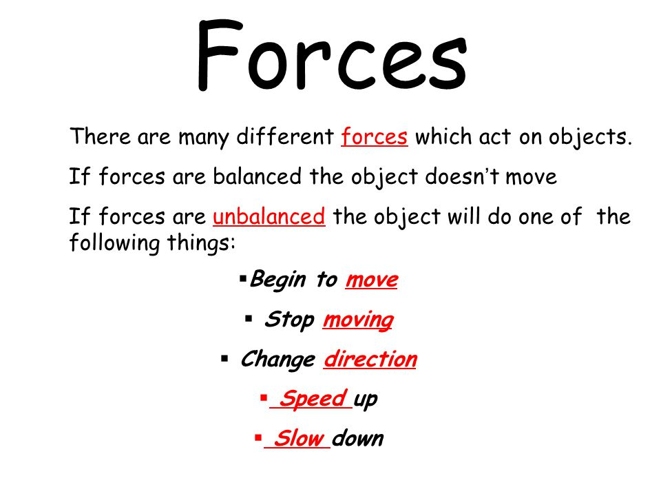 Forces There are many different forces which act on objects. If forces are balanced the object doesn't move If forces are unbalanced the object will d