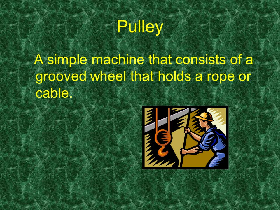 Pulley A simple machine that consists of a grooved wheel that holds a rope or cable.