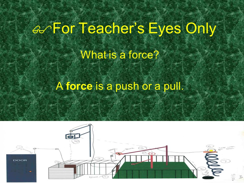  For Teacher's Eyes Only What is a force A force is a push or a pull.