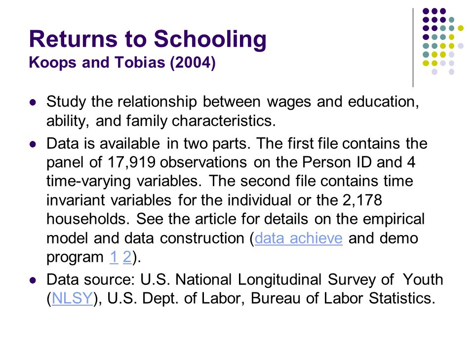 Returns to Schooling Koops and Tobias (2004) Study the relationship between wages and education, ability, and family characteristics.