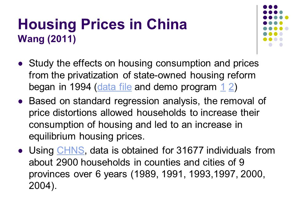 Housing Prices in China Wang (2011) Study the effects on housing consumption and prices from the privatization of state-owned housing reform began in 1994 (data file and demo program 1 2)data file12 Based on standard regression analysis, the removal of price distortions allowed households to increase their consumption of housing and led to an increase in equilibrium housing prices.