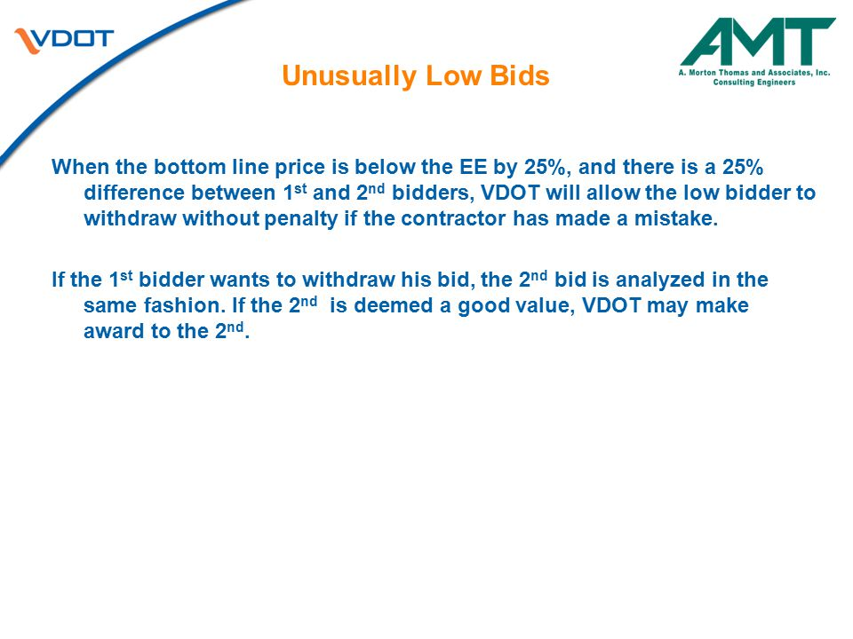 Unusually Low Bids When the bottom line price is below the EE by 25%, and there is a 25% difference between 1 st and 2 nd bidders, VDOT will allow the