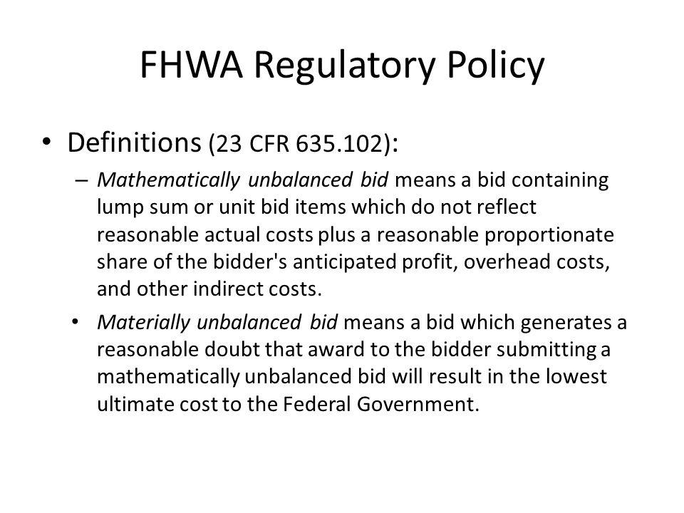 FHWA Regulatory Policy Definitions (23 CFR 635.102) : – Mathematically unbalanced bid means a bid containing lump sum or unit bid items which do not r