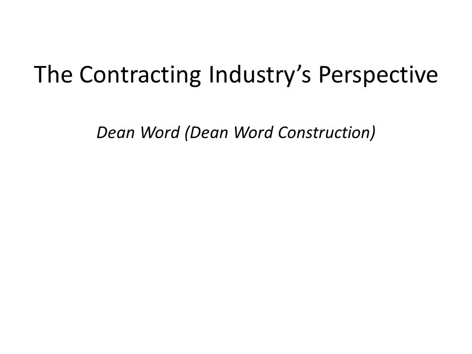 The Contracting Industry's Perspective Dean Word (Dean Word Construction)