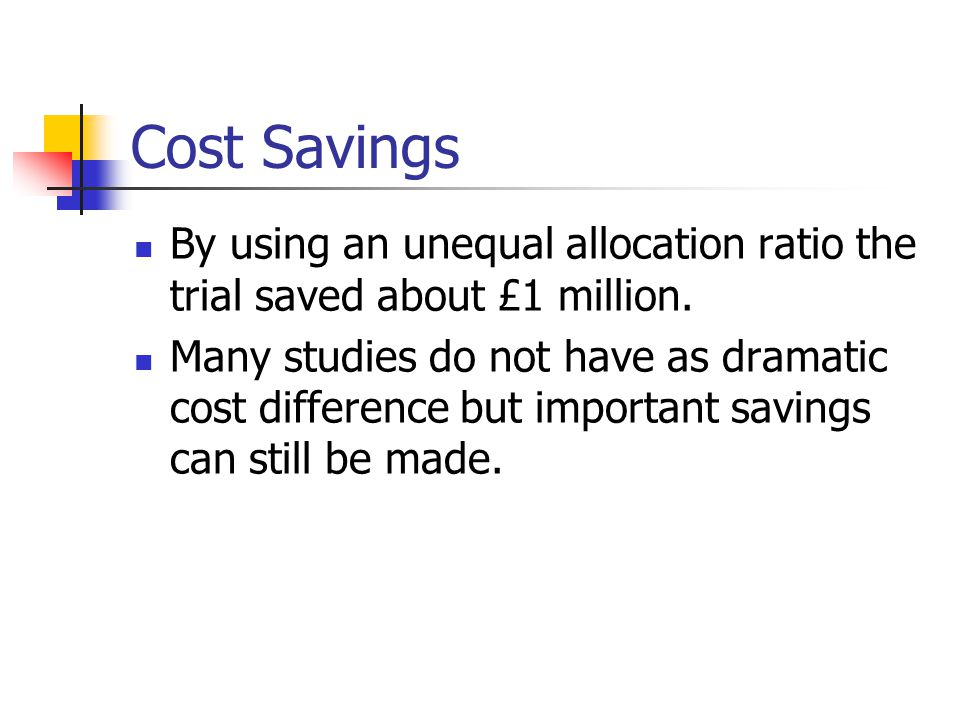 Cost Savings By using an unequal allocation ratio the trial saved about £1 million. Many studies do not have as dramatic cost difference but important