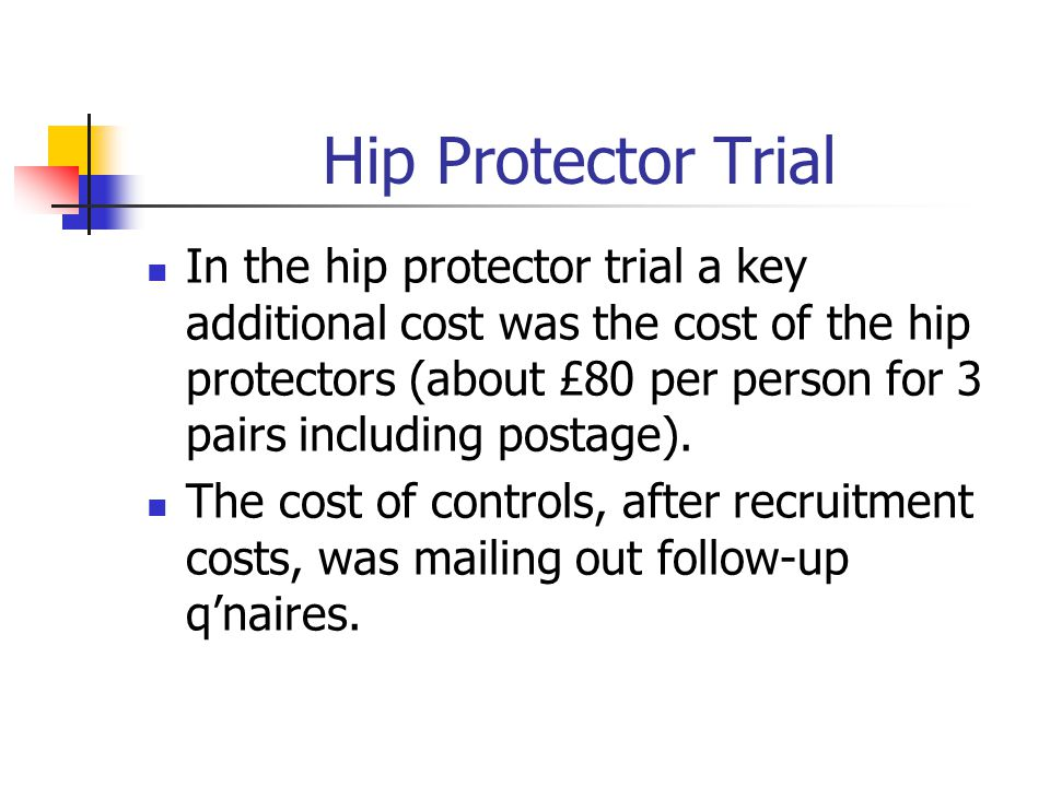 Hip Protector Trial In the hip protector trial a key additional cost was the cost of the hip protectors (about £80 per person for 3 pairs including postage).