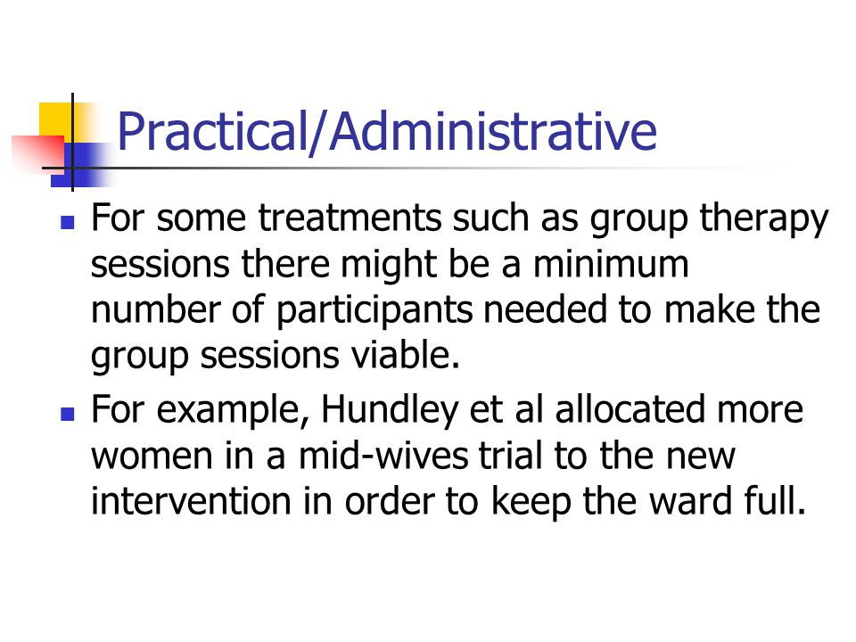Practical/Administrative For some treatments such as group therapy sessions there might be a minimum number of participants needed to make the group sessions viable.
