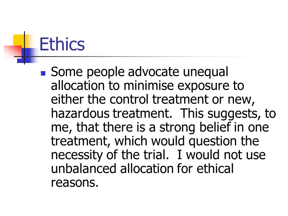 Ethics Some people advocate unequal allocation to minimise exposure to either the control treatment or new, hazardous treatment.