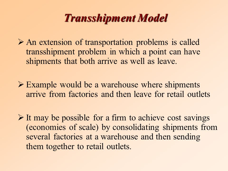 Transshipment Model  An extension of transportation problems is called transshipment problem in which a point can have shipments that both arrive as well as leave.