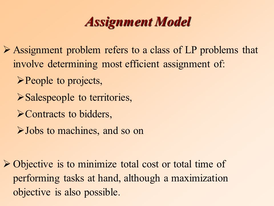 Assignment Model  Assignment problem refers to a class of LP problems that involve determining most efficient assignment of:  People to projects,  Salespeople to territories,  Contracts to bidders,  Jobs to machines, and so on  Objective is to minimize total cost or total time of performing tasks at hand, although a maximization objective is also possible.