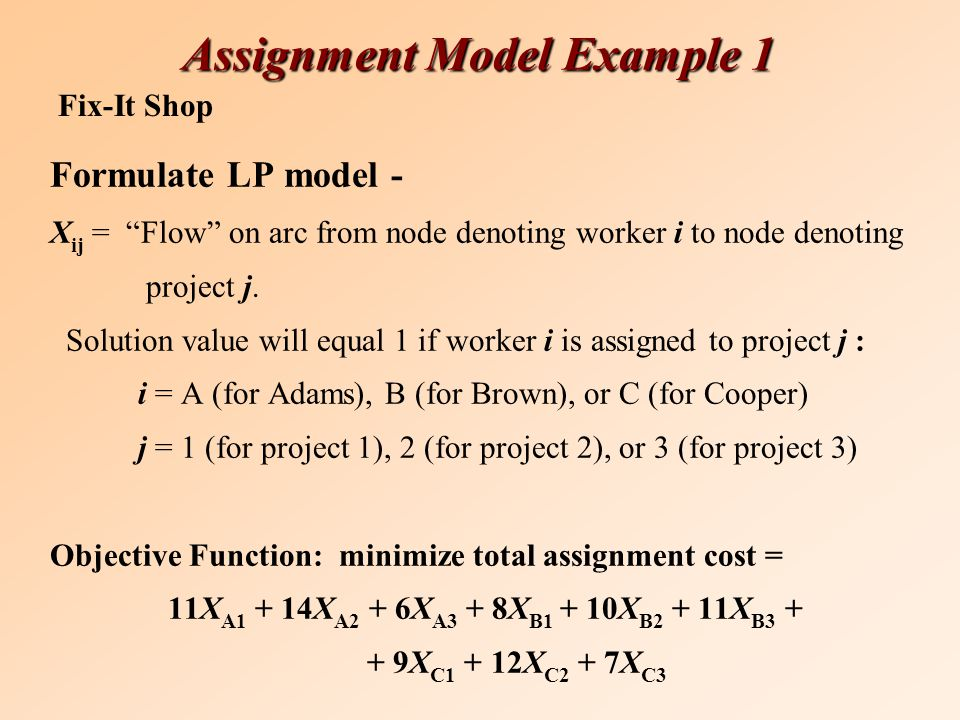 Assignment Model Example 1 Formulate LP model - X ij = Flow on arc from node denoting worker i to node denoting project j.