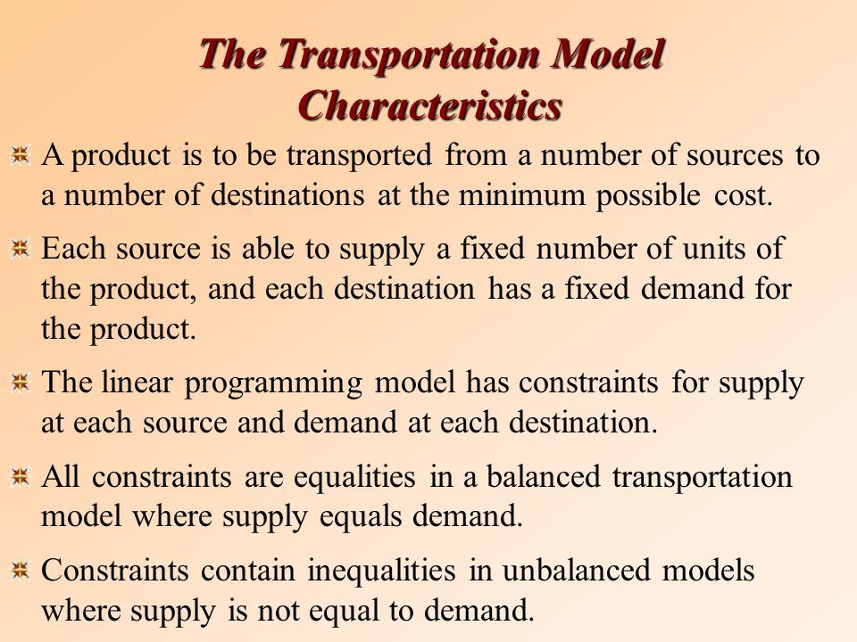 The Transportation Model Characteristics A product is to be transported from a number of sources to a number of destinations at the minimum possible cost.