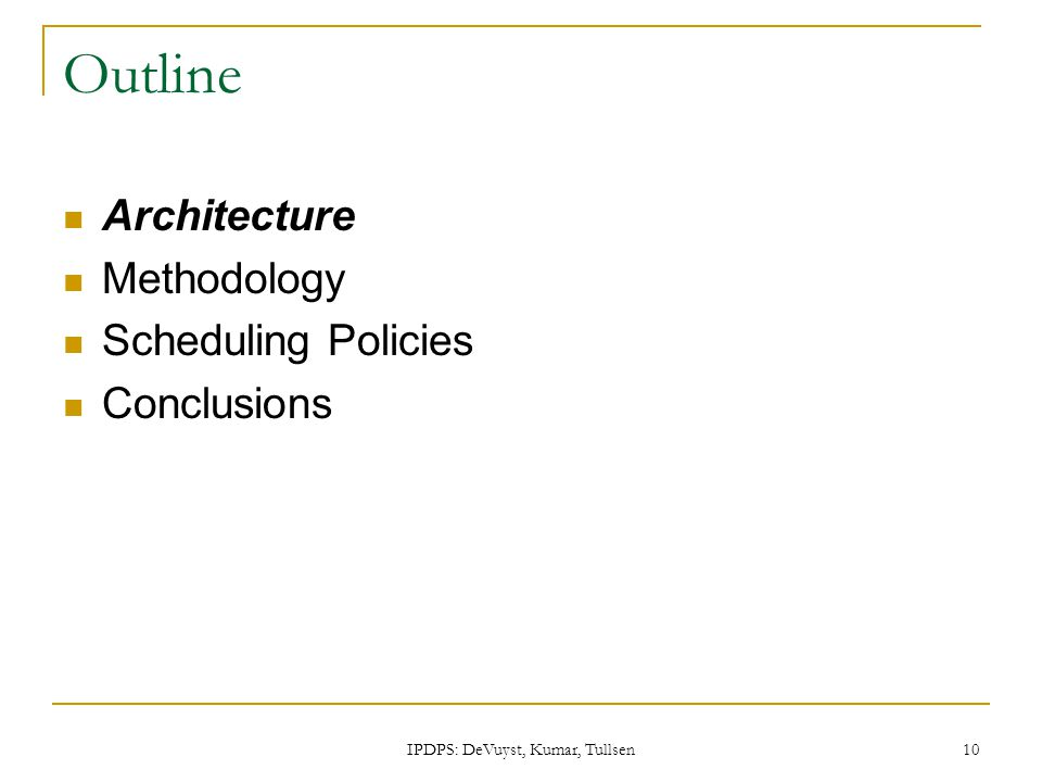 IPDPS: DeVuyst, Kumar, Tullsen 10 Outline Architecture Methodology Scheduling Policies Conclusions