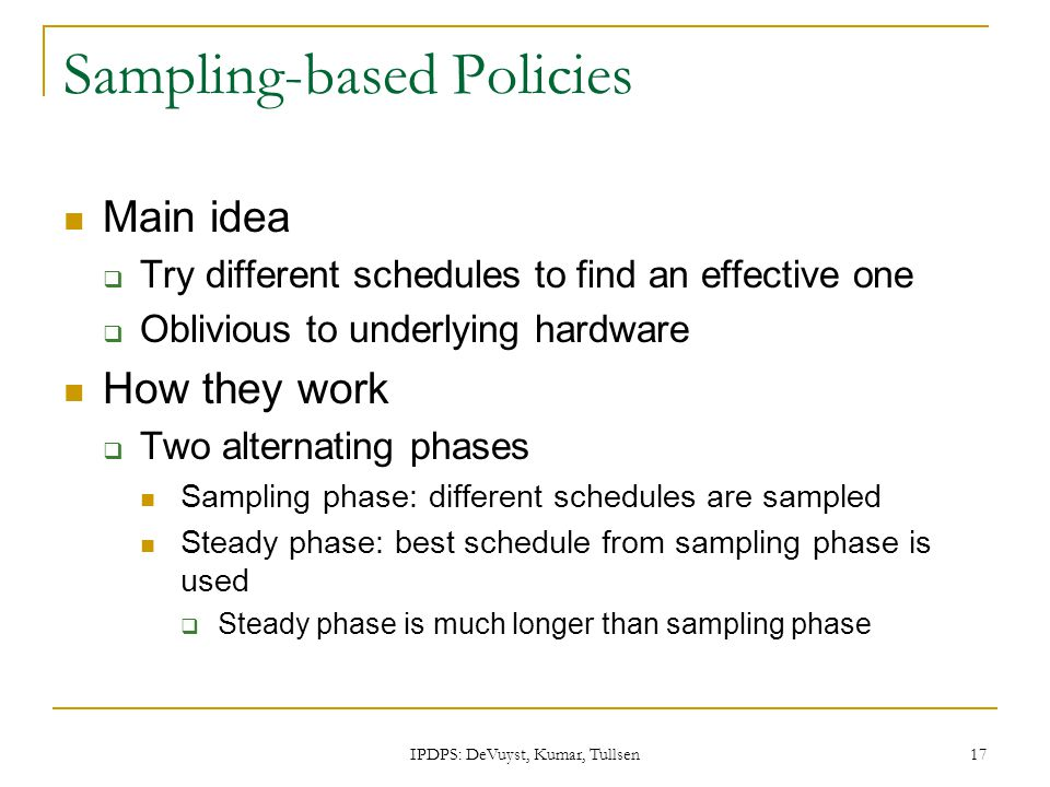 IPDPS: DeVuyst, Kumar, Tullsen 17 Sampling-based Policies Main idea  Try different schedules to find an effective one  Oblivious to underlying hardw