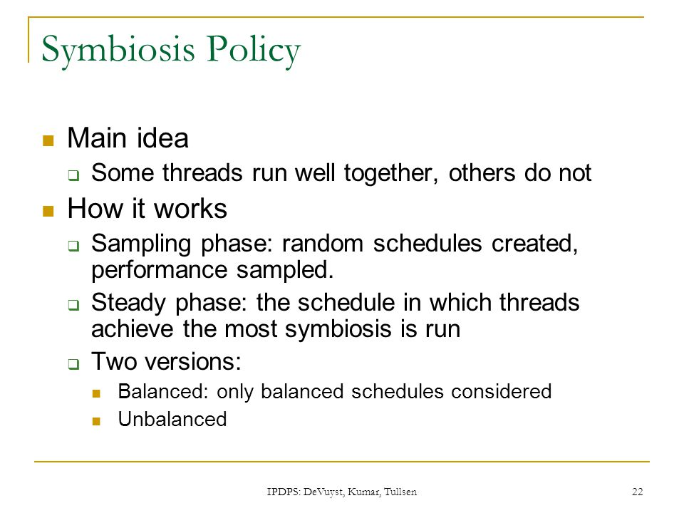 IPDPS: DeVuyst, Kumar, Tullsen 22 Symbiosis Policy Main idea  Some threads run well together, others do not How it works  Sampling phase: random schedules created, performance sampled.