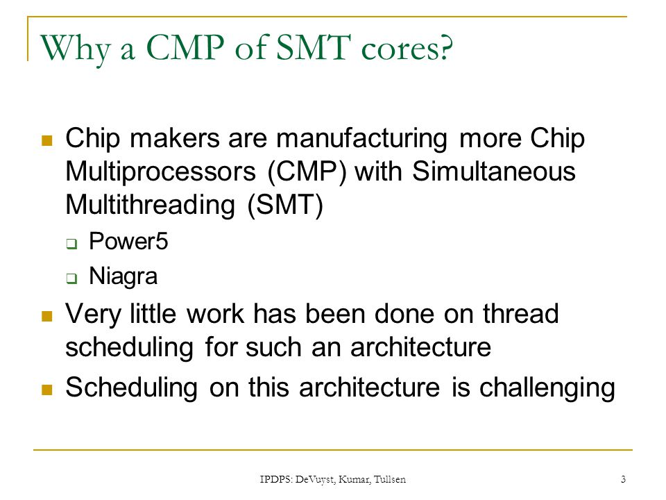 IPDPS: DeVuyst, Kumar, Tullsen 3 Why a CMP of SMT cores? Chip makers are manufacturing more Chip Multiprocessors (CMP) with Simultaneous Multithreadin