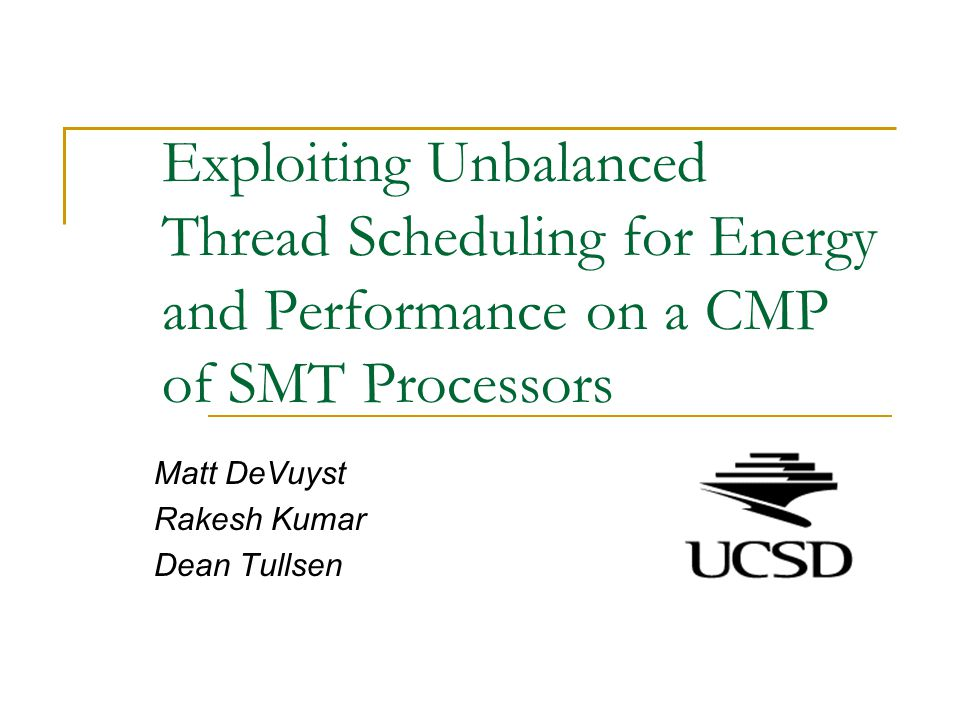 Exploiting Unbalanced Thread Scheduling for Energy and Performance on a CMP of SMT Processors Matt DeVuyst Rakesh Kumar Dean Tullsen