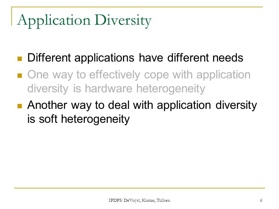 IPDPS: DeVuyst, Kumar, Tullsen 6 Application Diversity Different applications have different needs One way to effectively cope with application divers