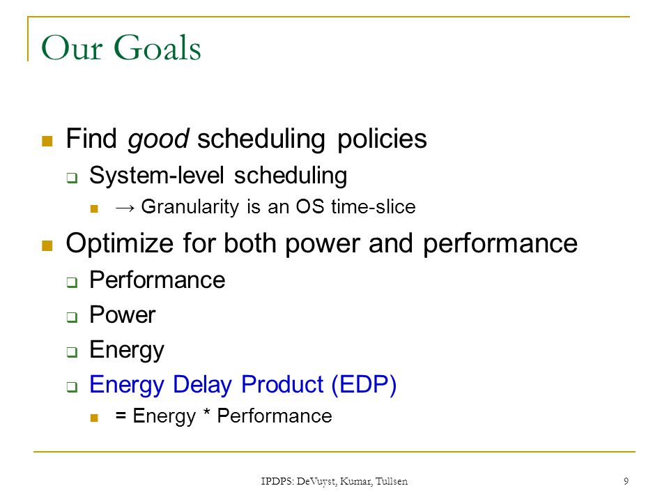 IPDPS: DeVuyst, Kumar, Tullsen 9 Our Goals Find good scheduling policies  System-level scheduling → Granularity is an OS time-slice Optimize for both power and performance  Performance  Power  Energy  Energy Delay Product (EDP) = Energy * Performance