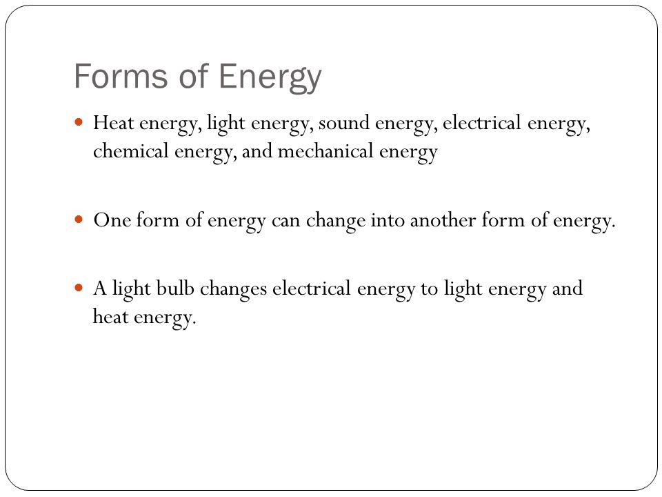 Forms of Energy Heat energy, light energy, sound energy, electrical energy, chemical energy, and mechanical energy One form of energy can change into another form of energy.