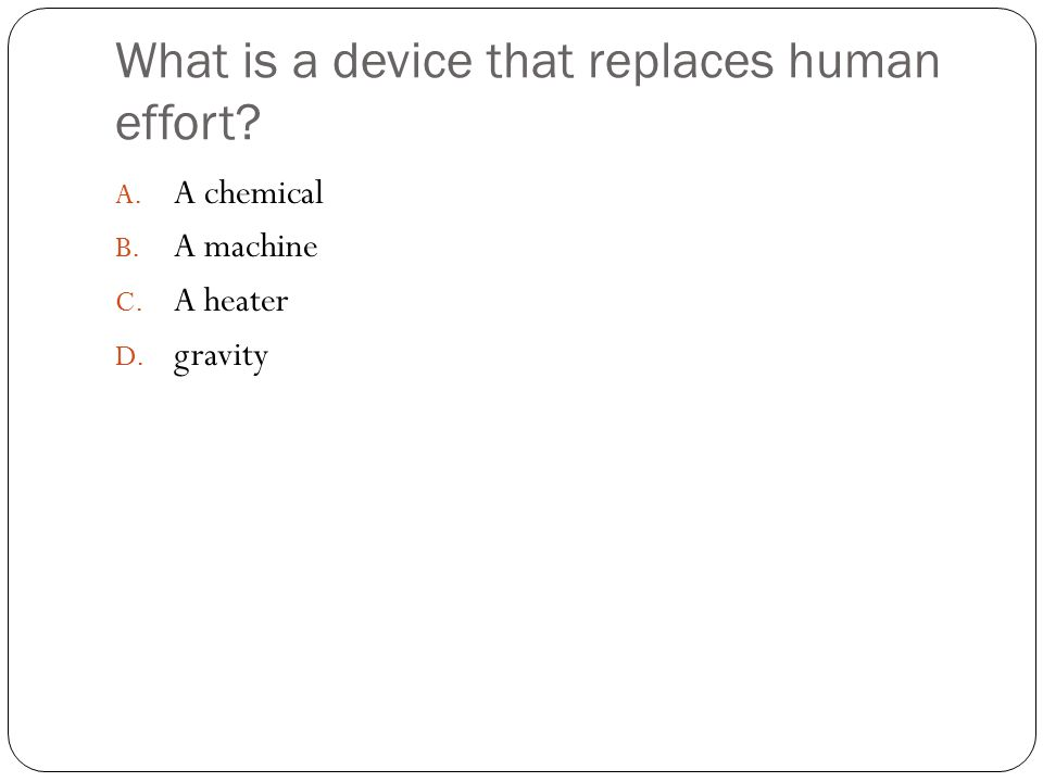 What is a device that replaces human effort A. A chemical B. A machine C. A heater D. gravity