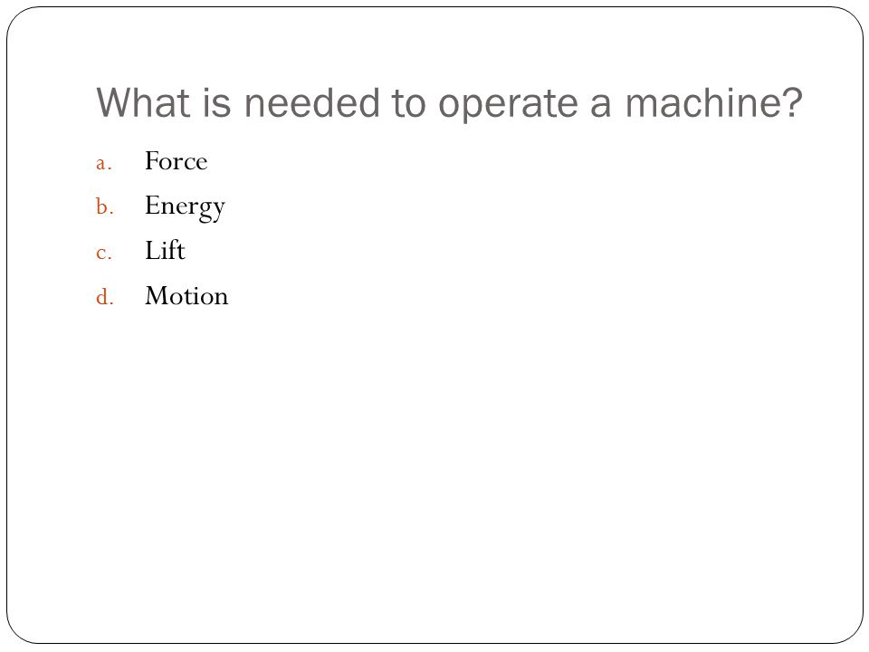 What is needed to operate a machine? a. Force b. Energy c. Lift d. Motion