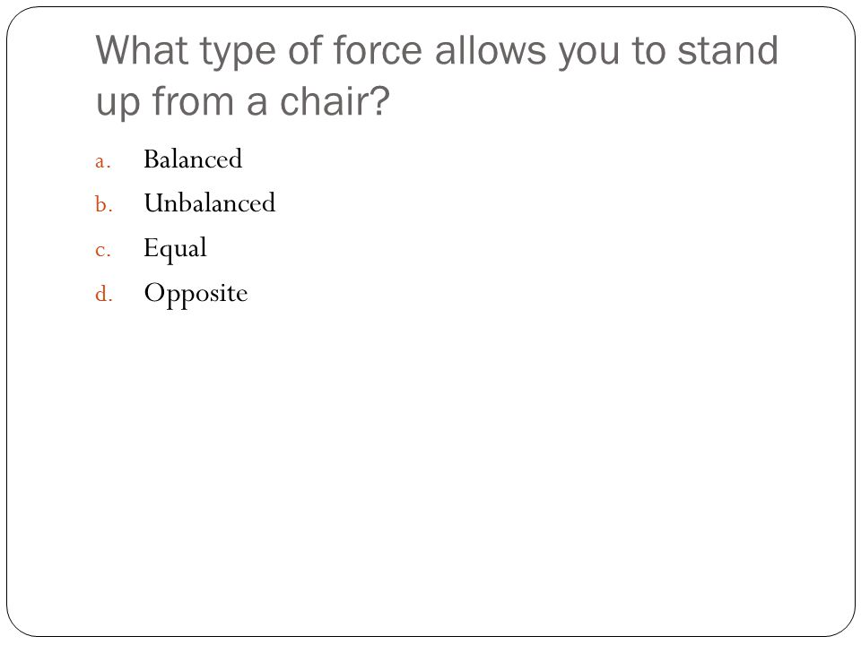 What type of force allows you to stand up from a chair.