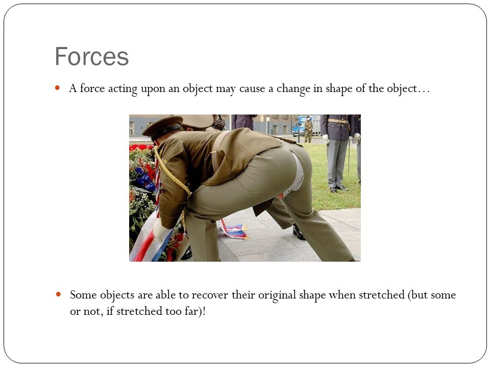 Forces A force acting upon an object may cause a change in shape of the object… Some objects are able to recover their original shape when stretched (but some or not, if stretched too far)!