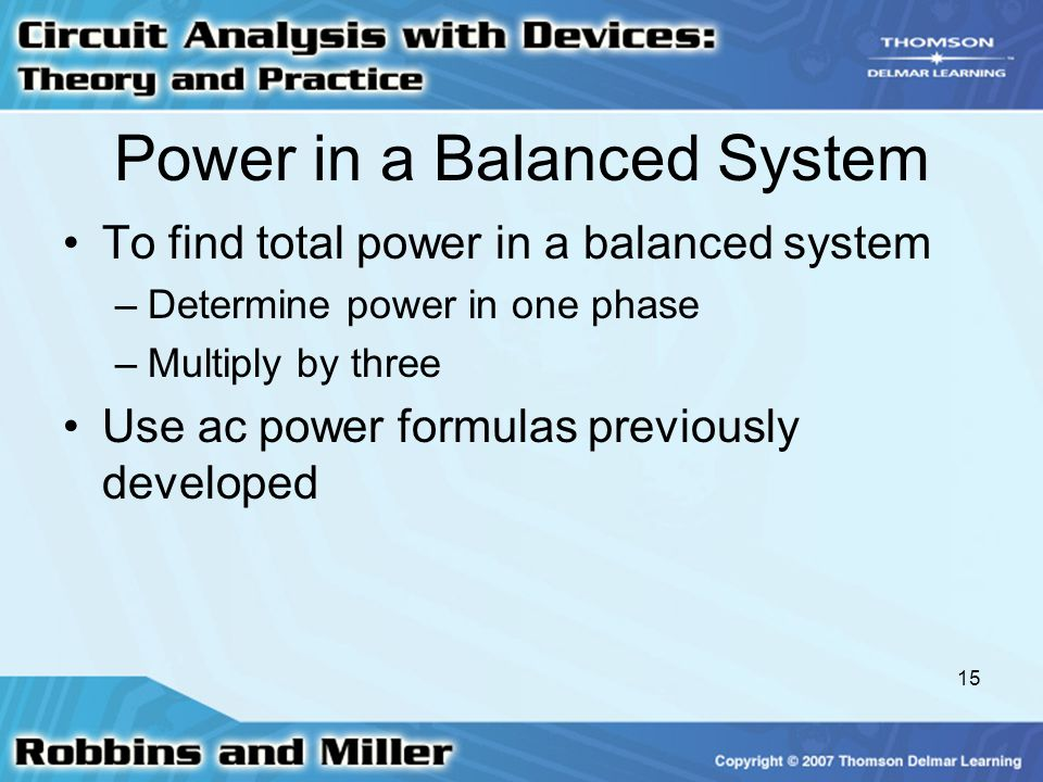15 Power in a Balanced System To find total power in a balanced system –Determine power in one phase –Multiply by three Use ac power formulas previously developed