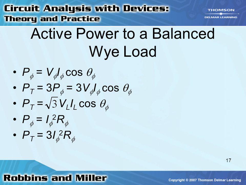 17 Active Power to a Balanced Wye Load P  = V  I  cos   P T = 3P  = 3V  I  cos   P T = V L I L cos   P  = I  2 R  P T = 3I  2 R 