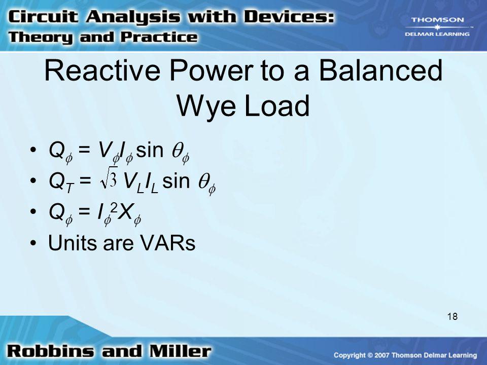 18 Reactive Power to a Balanced Wye Load Q  = V  I  sin   Q T = V L I L sin   Q  = I  2 X  Units are VARs