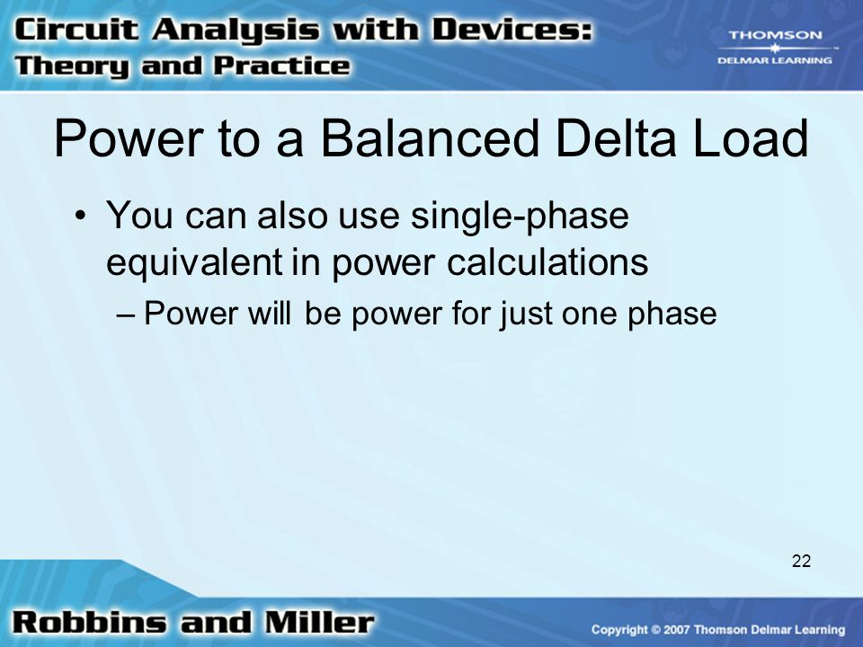 22 Power to a Balanced Delta Load You can also use single-phase equivalent in power calculations –Power will be power for just one phase