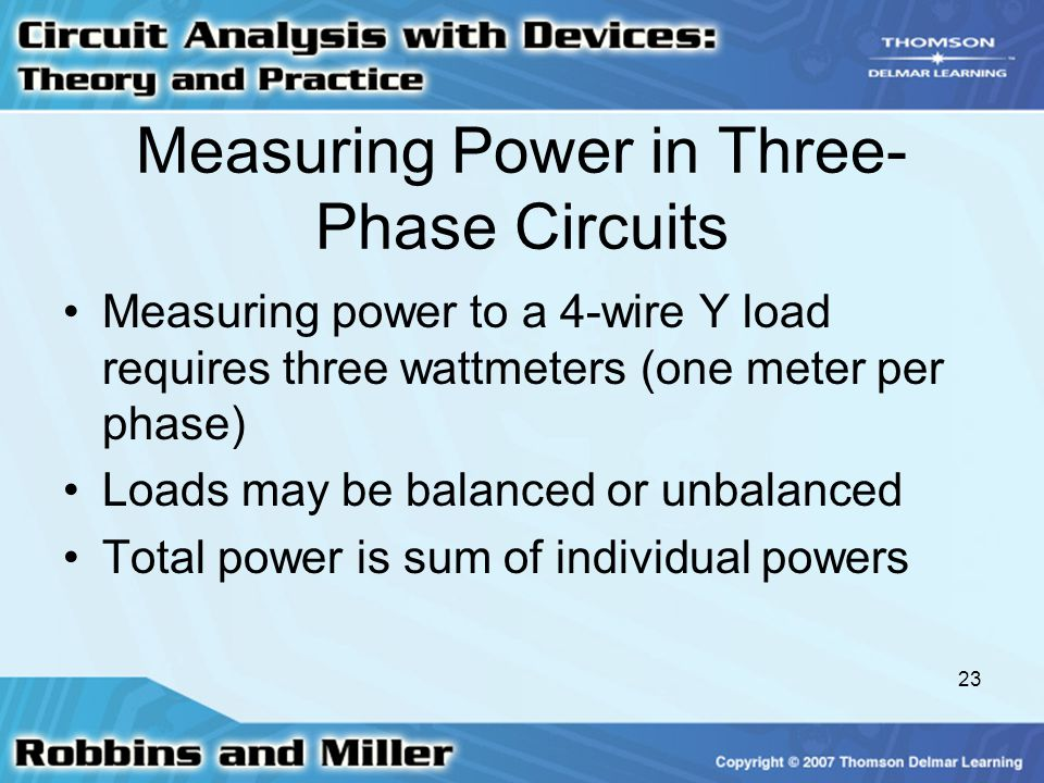 23 Measuring Power in Three- Phase Circuits Measuring power to a 4-wire Y load requires three wattmeters (one meter per phase) Loads may be balanced or unbalanced Total power is sum of individual powers